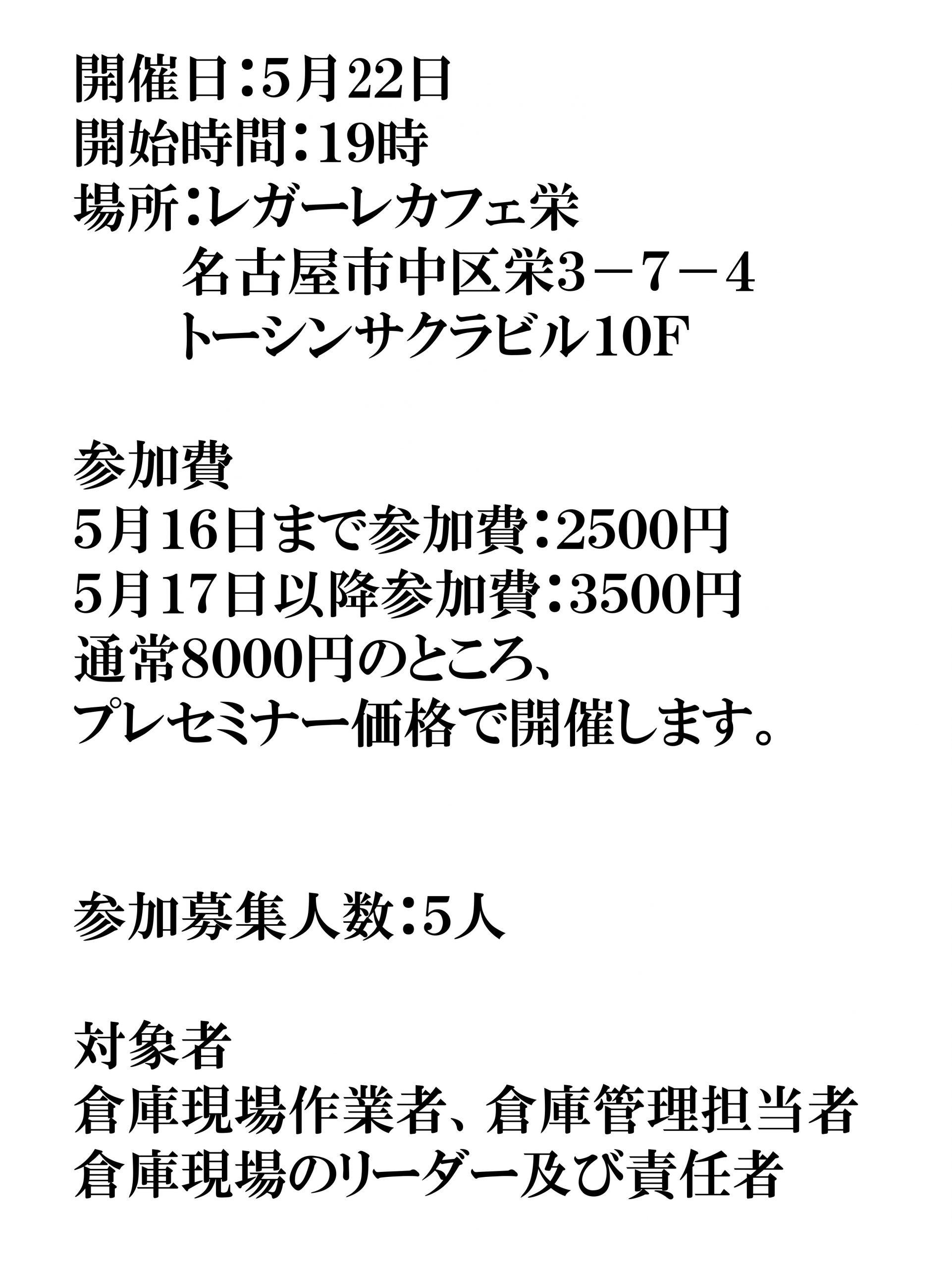 開催日:5月22日 開始時間:19時 場所:レガーレカフェ栄    名古屋市中区栄3-7-4    トーシンサクラビル10F 参加費 5月16日まで参加費:2500円 5月17日以降参加費:3500円 通常8000円のところ、 プレセミナー価格で開催します。 参加募集人数:5人 対象者 倉庫現場作業者、倉庫管理担当者 倉庫現場のリーダー及び責任者