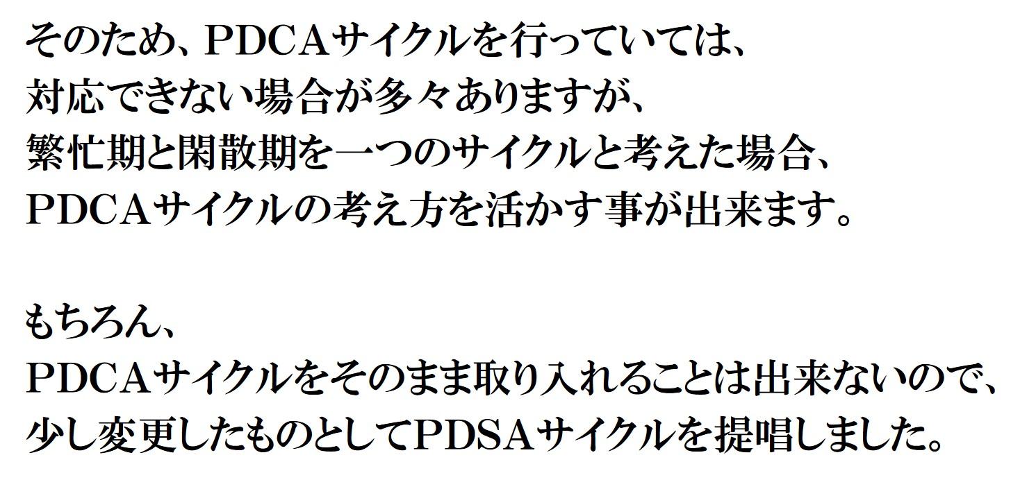 そのため、PDCAサイクルを行っていては、 対応できない場合が多々ありますが、 繁忙期と閑散期を一つのサイクルと考えた場合、 PDCAサイクルの考え方を活かす事が出来ます。 もちろん、 PDCAサイクルをそのまま取り入れることは出来ないので、 少し変更したものとしてPDSAサイクルを提唱しました。