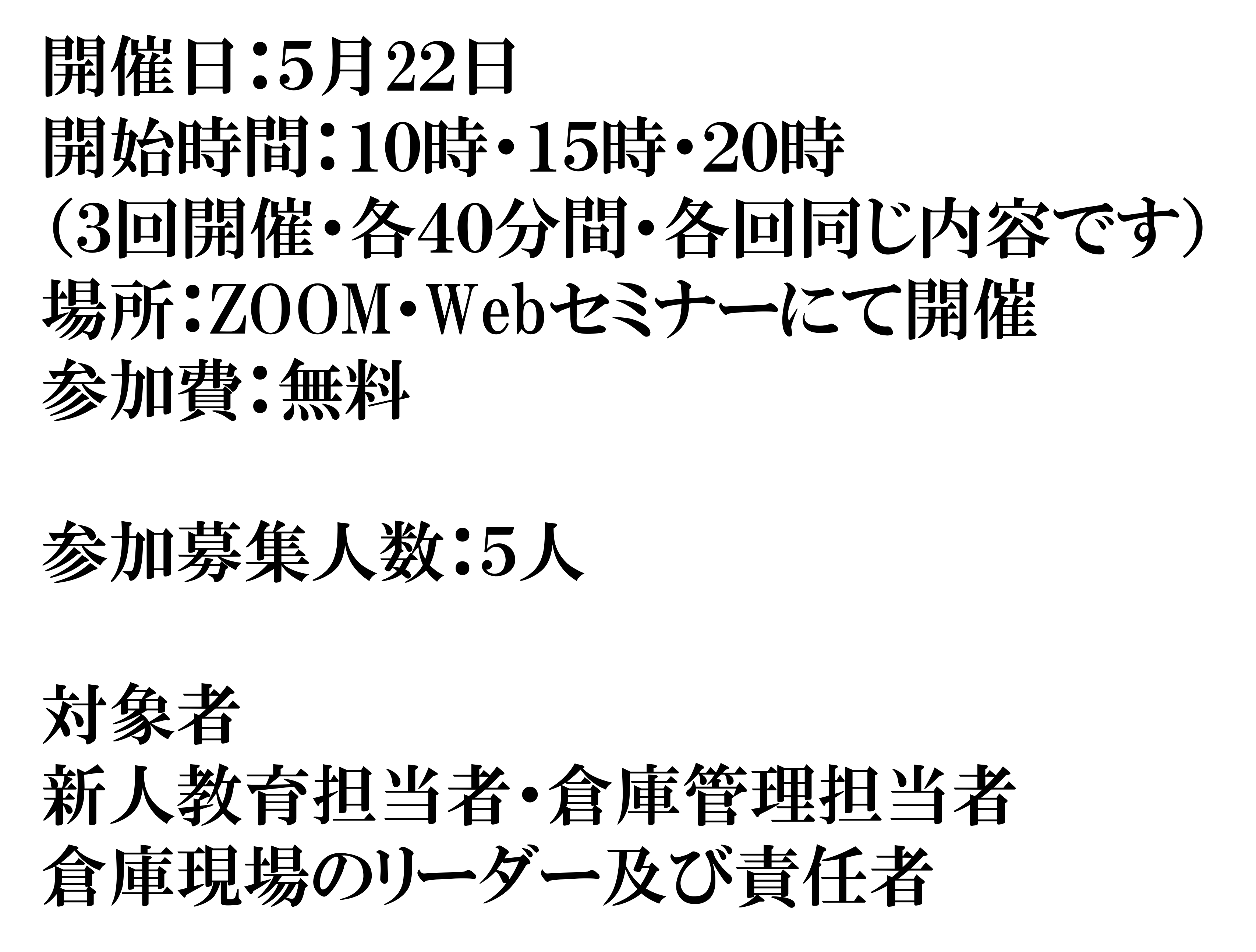 開催日:5月22日 開始時間:10時・15時・20時 (3回開催・各40分間・各回同じ内容です) 場所:ZOOM・Webセミナーにて開催 参加費:無料  参加募集人数:5人  対象者 新人教育担当者・倉庫管理担当者 倉庫現場のリーダー及び責任者
