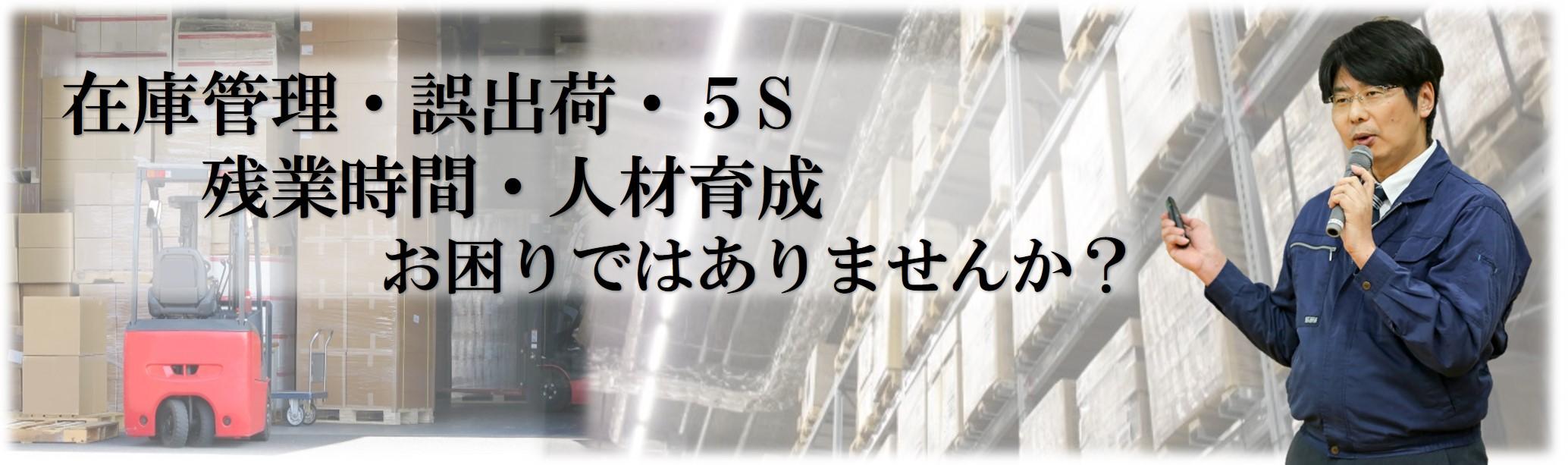 在庫管理・誤出荷・5S・残業時間・人材育成、お困りではありませんか?